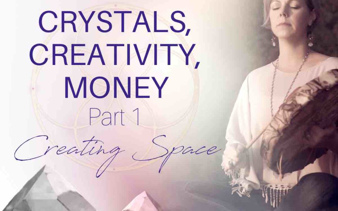 Crystals, Creativity, + Money: Part 1 – Creating Space