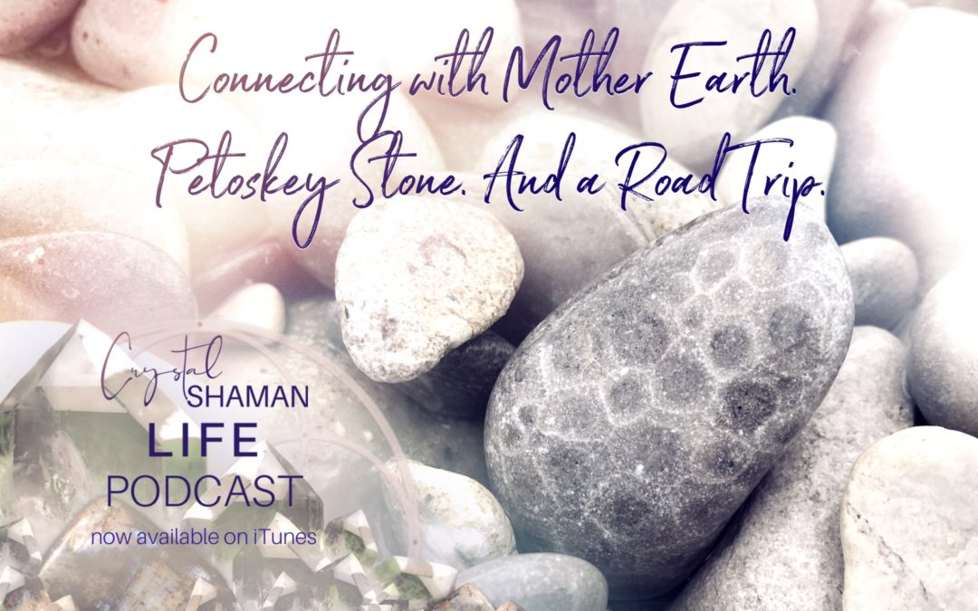 Connecting with Mother Earth. Petoskey Stone. And a Road Trip.