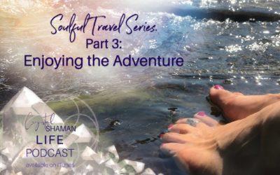 Soulful Travel Part 3: Enjoying the Adventure